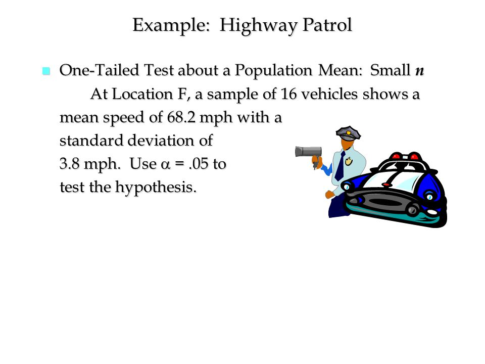 Example: Highway Patrol n One-Tailed Test about a Population Mean: Small n At Location F, a sample of 16 vehicles shows a mean speed of 68.2 mph with a standard deviation of 3.8 mph.
