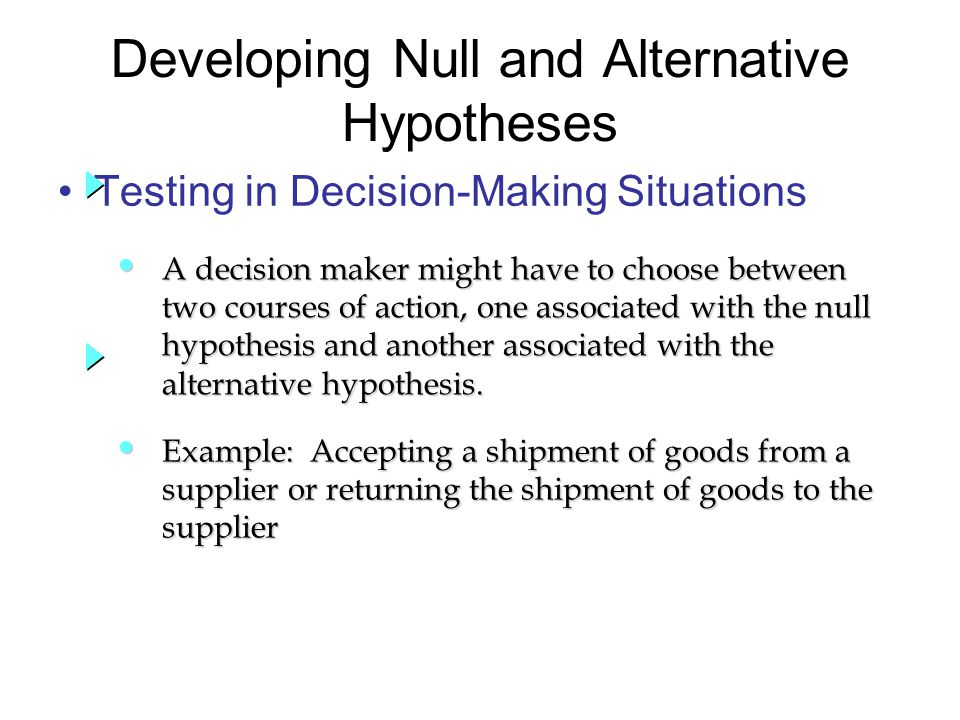 Testing in Decision-Making Situations Developing Null and Alternative Hypotheses A decision maker might have to choose between A decision maker might have to choose between two courses of action, one associated with the null two courses of action, one associated with the null hypothesis and another associated with the hypothesis and another associated with the alternative hypothesis.