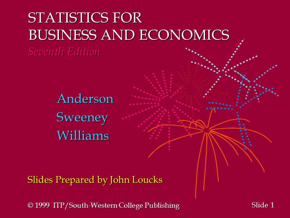 1 1 Slide STATISTICS FOR BUSINESS AND ECONOMICS Seventh Edition AndersonSweeneyWilliams Slides Prepared by John Loucks © 1999 ITP/South-Western College Publishing