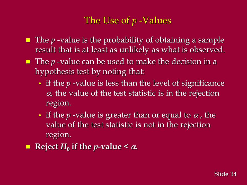 14 Slide The Use of p -Values n The p -value is the probability of obtaining a sample result that is at least as unlikely as what is observed.