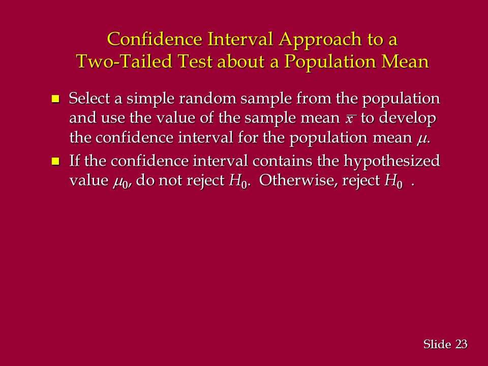 23 Slide Confidence Interval Approach to a Two-Tailed Test about a Population Mean Select a simple random sample from the population and use the value of the sample mean to develop the confidence interval for the population mean .