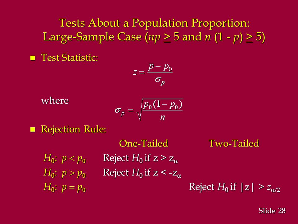 28 Slide Tests About a Population Proportion: Large-Sample Case ( np > 5 and n (1 - p ) > 5) n Test Statistic: where n Rejection Rule: One-Tailed Two-Tailed H 0 : p  p  Reject H 0 if z > z  H 0 : p  p  Reject H 0 if z > z  H 0 : p  p  Reject H 0 if z < -z  H 0 : p  p  Reject H 0 if z < -z  H 0 : p  p  Reject H 0 if |z| > z  H 0 : p  p  Reject H 0 if |z| > z 