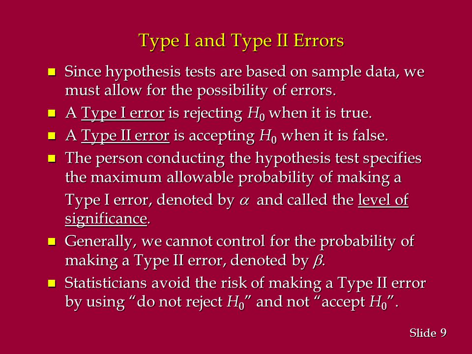 9 9 Slide Type I and Type II Errors n Since hypothesis tests are based on sample data, we must allow for the possibility of errors.