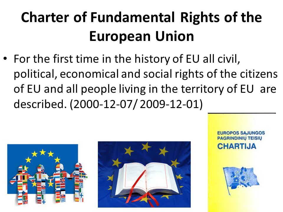 Charter of Fundamental Rights of the European Union For the first time in the history of EU all civil, political, economical and social rights of the citizens of EU and all people living in the territory of EU are described.