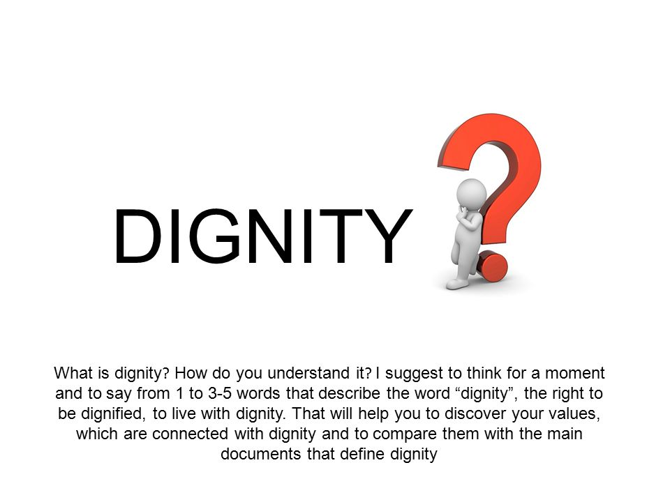 DIGNITY What is dignity . How do you understand it .