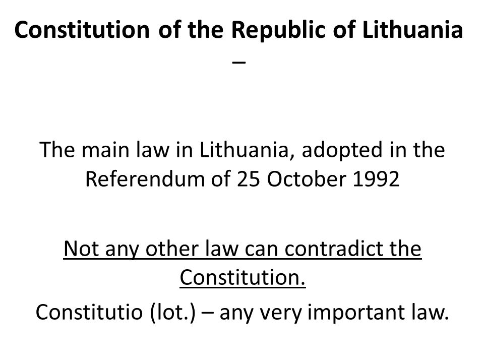 Constitution of the Republic of Lithuania – The main law in Lithuania, adopted in the Referendum of 25 October 1992 Not any other law can contradict the Constitution.