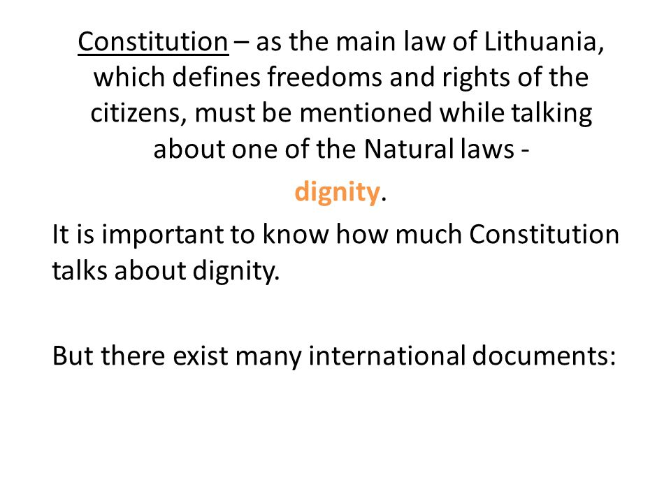 Constitution – as the main law of Lithuania, which defines freedoms and rights of the citizens, must be mentioned while talking about one of the Natural laws - dignity.