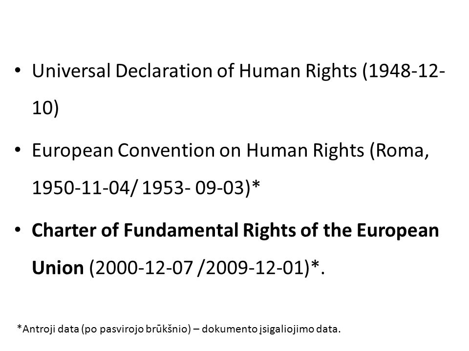 Universal Declaration of Human Rights ( ) European Convention on Human Rights (Roma, / )* Charter of Fundamental Rights of the European Union ( / )*.
