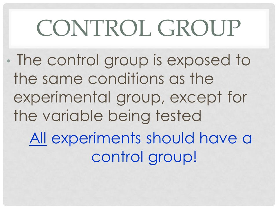 CONTROL GROUP The control group is exposed to the same conditions as the experimental group, except for the variable being tested All experiments should have a control group!