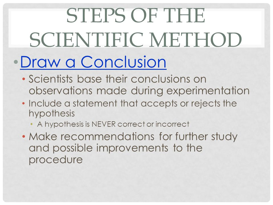 STEPS OF THE SCIENTIFIC METHOD Draw a Conclusion Scientists base their conclusions on observations made during experimentation Include a statement that accepts or rejects the hypothesis A hypothesis is NEVER correct or incorrect Make recommendations for further study and possible improvements to the procedure