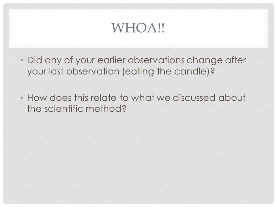 WHOA!. Did any of your earlier observations change after your last observation (eating the candle).