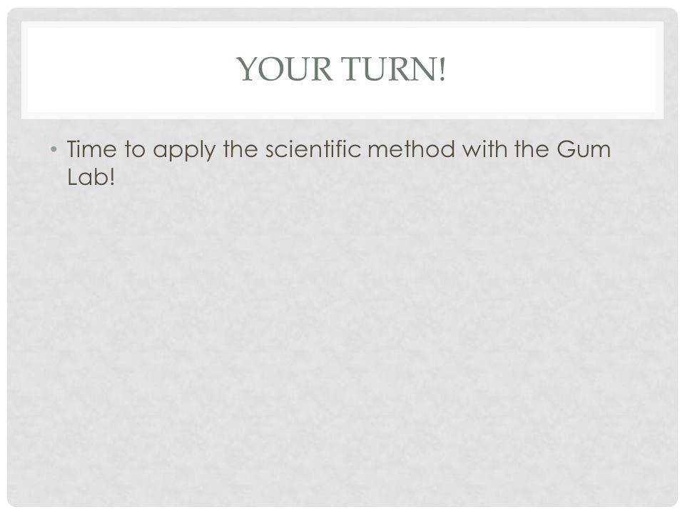 YOUR TURN! Time to apply the scientific method with the Gum Lab!