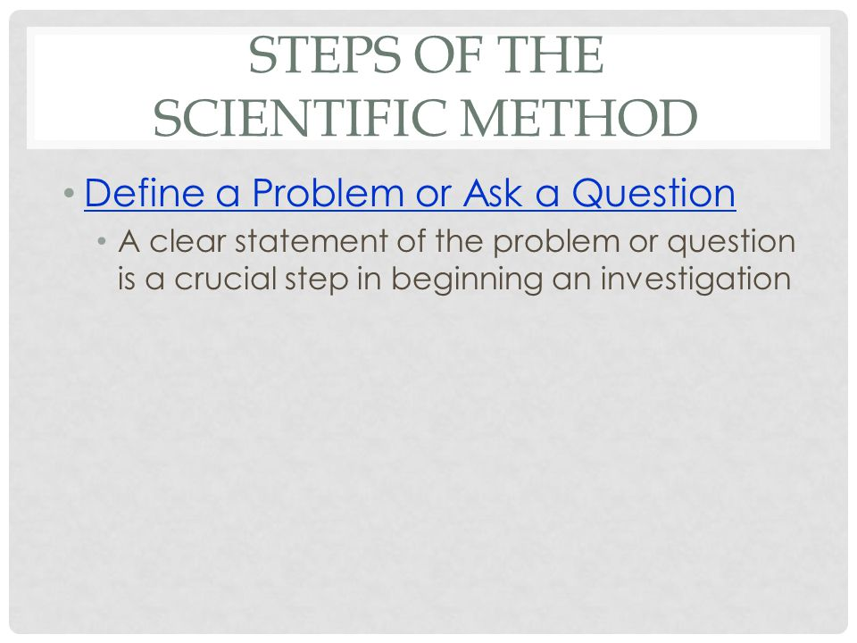 STEPS OF THE SCIENTIFIC METHOD Define a Problem or Ask a Question A clear statement of the problem or question is a crucial step in beginning an investigation