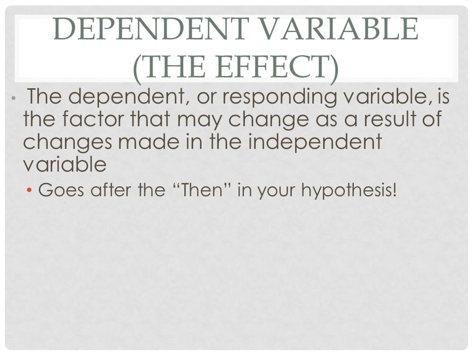 DEPENDENT VARIABLE (THE EFFECT) The dependent, or responding variable, is the factor that may change as a result of changes made in the independent variable Goes after the Then in your hypothesis!
