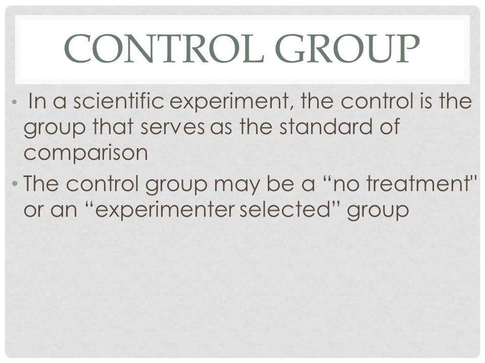 CONTROL GROUP In a scientific experiment, the control is the group that serves as the standard of comparison The control group may be a no treatment or an experimenter selected group