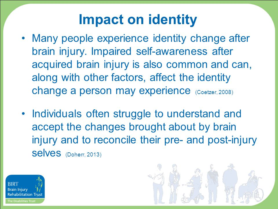 Impact on identity Many people experience identity change after brain injury.