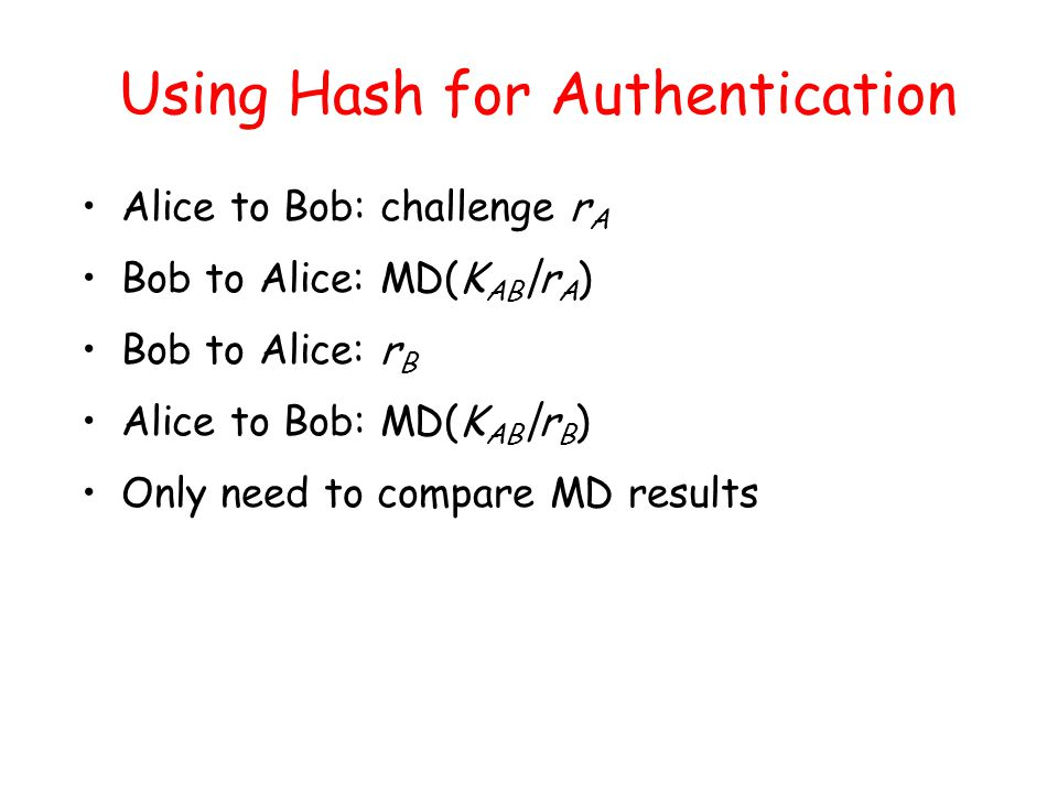 Using Hash for Authentication Alice to Bob: challenge r A Bob to Alice: MD(K AB |r A ) Bob to Alice: r B Alice to Bob: MD(K AB |r B ) Only need to compare MD results
