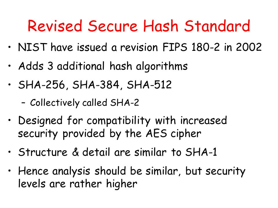 Revised Secure Hash Standard NIST have issued a revision FIPS in 2002 Adds 3 additional hash algorithms SHA-256, SHA-384, SHA-512 –Collectively called SHA-2 Designed for compatibility with increased security provided by the AES cipher Structure & detail are similar to SHA-1 Hence analysis should be similar, but security levels are rather higher