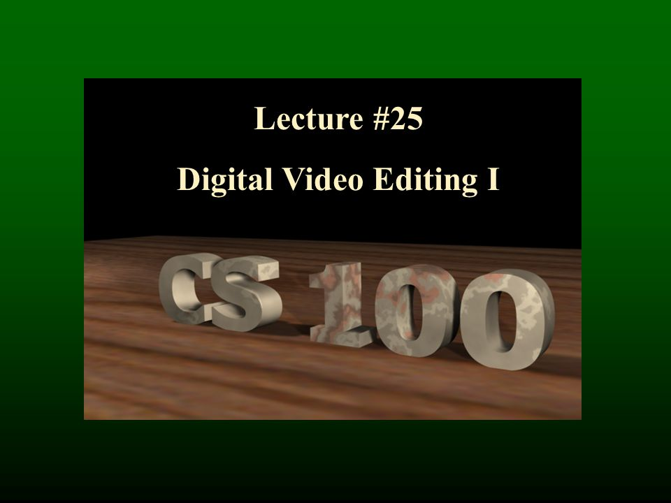 Lecture #25 Digital Video Editing I