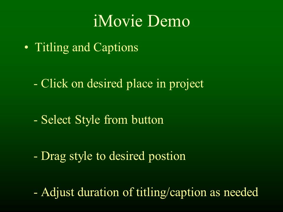 iMovie Demo Titling and Captions - Click on desired place in project - Select Style from button - Drag style to desired postion - Adjust duration of titling/caption as needed