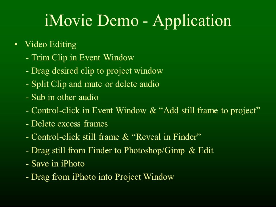 iMovie Demo - Application Video Editing - Trim Clip in Event Window - Drag desired clip to project window - Split Clip and mute or delete audio - Sub in other audio - Control-click in Event Window & Add still frame to project - Delete excess frames - Control-click still frame & Reveal in Finder - Drag still from Finder to Photoshop/Gimp & Edit - Save in iPhoto - Drag from iPhoto into Project Window