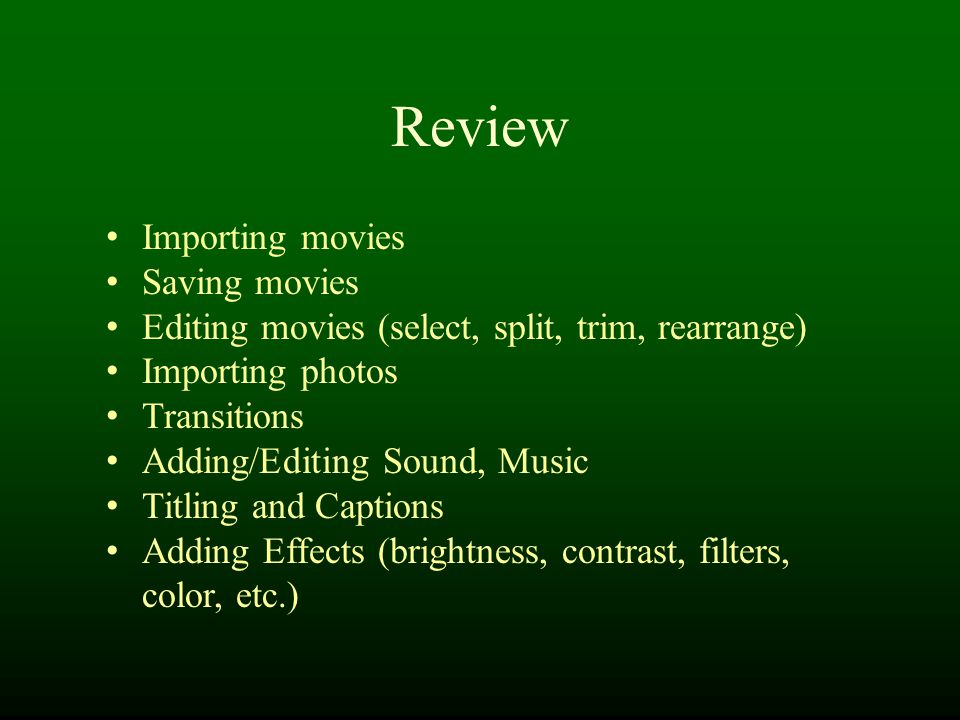 Review Importing movies Saving movies Editing movies (select, split, trim, rearrange) Importing photos Transitions Adding/Editing Sound, Music Titling and Captions Adding Effects (brightness, contrast, filters, color, etc.)
