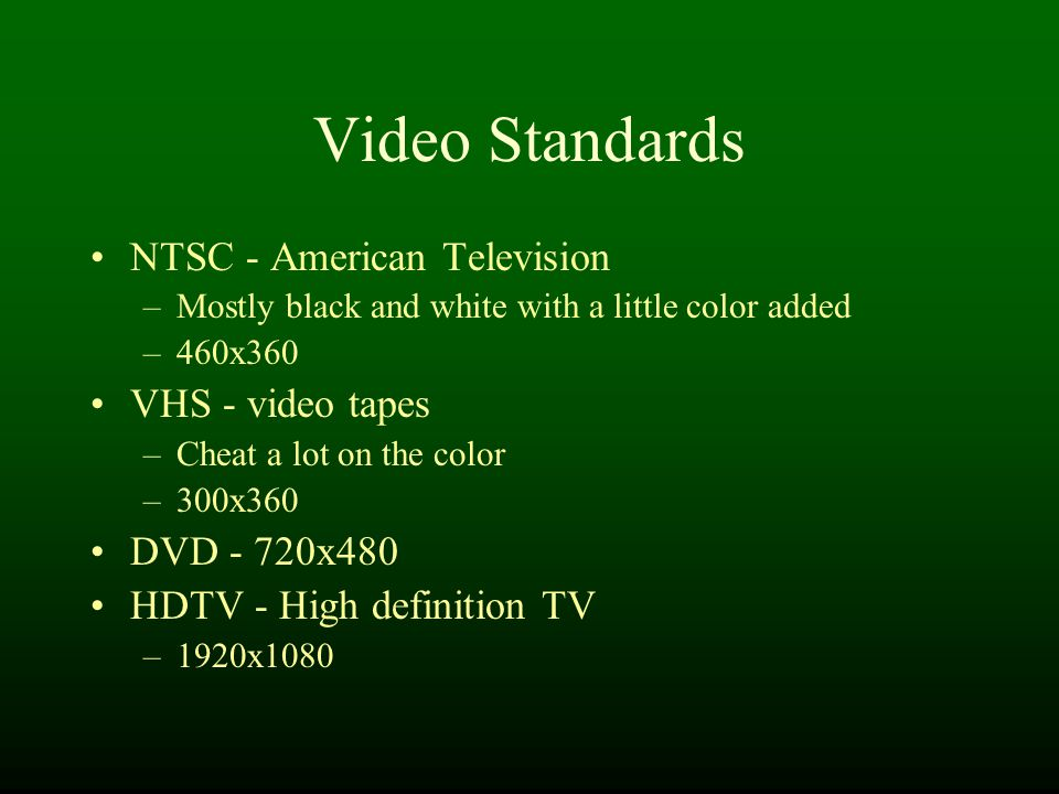 Video Standards NTSC - American Television –Mostly black and white with a little color added –460x360 VHS - video tapes –Cheat a lot on the color –300x360 DVD - 720x480 HDTV - High definition TV –1920x1080