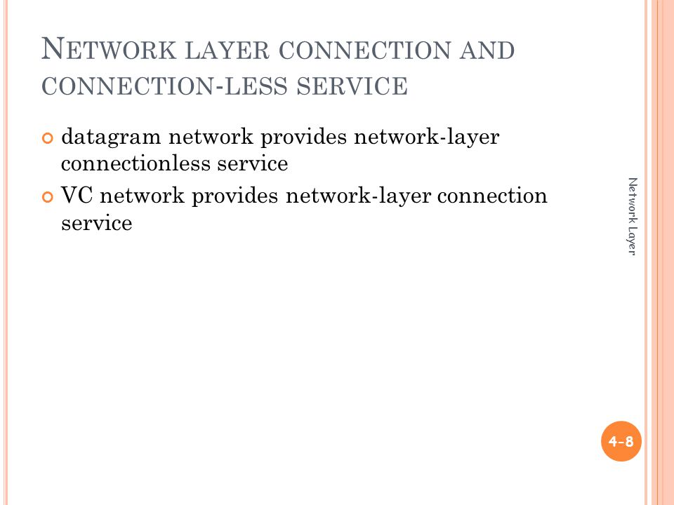 N ETWORK LAYER CONNECTION AND CONNECTION - LESS SERVICE datagram network provides network-layer connectionless service VC network provides network-layer connection service 4-8 Network Layer