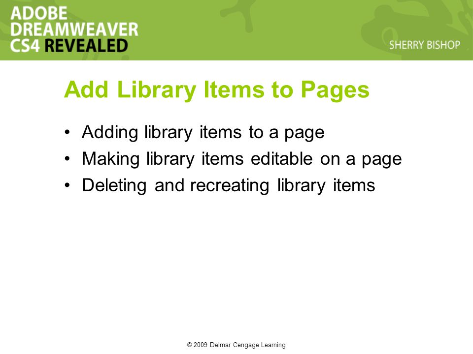 © 2009 Delmar Cengage Learning Add Library Items to Pages Adding library items to a page Making library items editable on a page Deleting and recreating library items