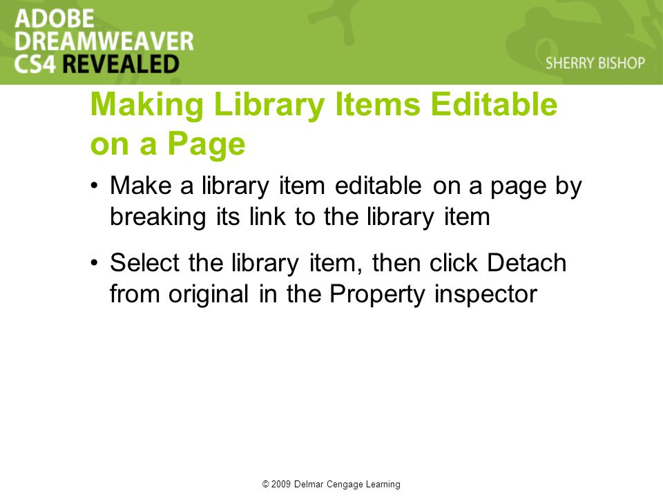 © 2009 Delmar Cengage Learning Making Library Items Editable on a Page Make a library item editable on a page by breaking its link to the library item Select the library item, then click Detach from original in the Property inspector