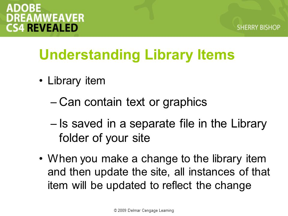 © 2009 Delmar Cengage Learning Library item – Can contain text or graphics – Is saved in a separate file in the Library folder of your site When you make a change to the library item and then update the site, all instances of that item will be updated to reflect the change Understanding Library Items