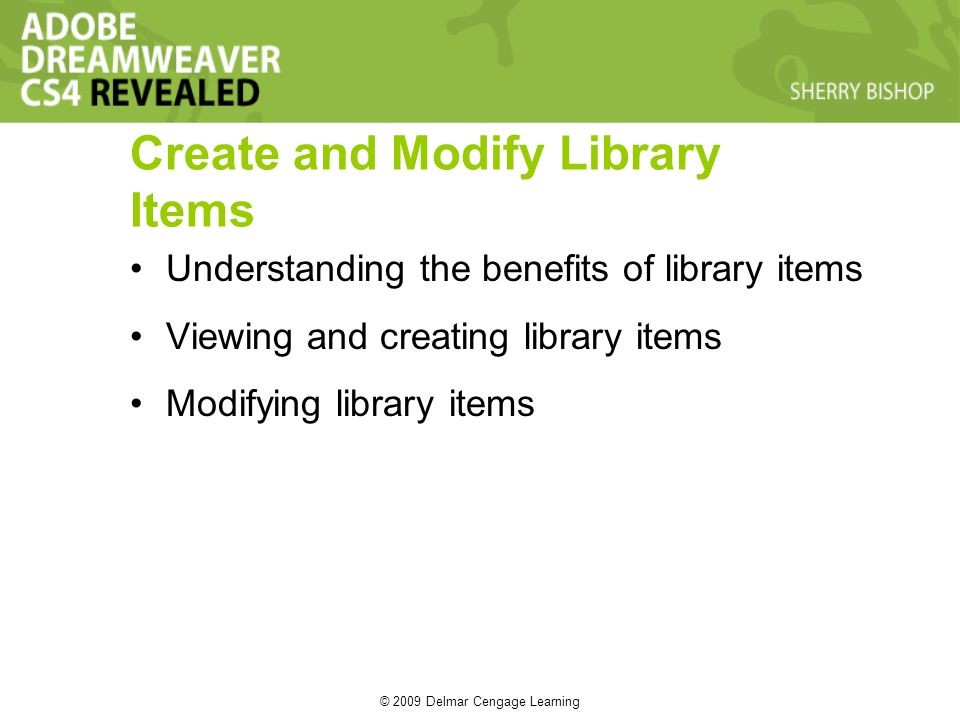 © 2009 Delmar Cengage Learning Create and Modify Library Items Understanding the benefits of library items Viewing and creating library items Modifying library items