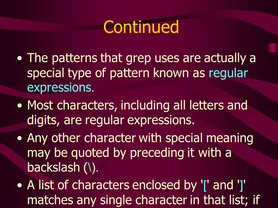Continued The patterns that grep uses are actually a special type of pattern known as regular expressions.