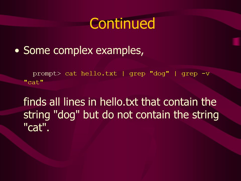 Continued Some complex examples, prompt> cat hello.txt | grep dog | grep -v cat finds all lines in hello.txt that contain the string dog but do not contain the string cat .