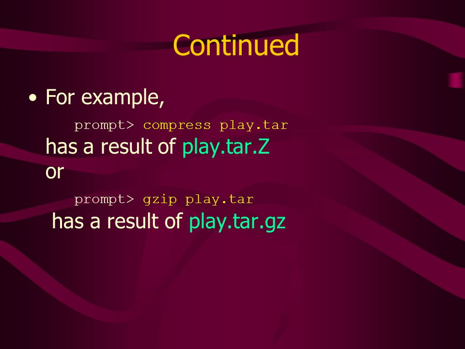Continued For example, prompt> compress play.tar has a result of play.tar.Z or prompt> gzip play.tar has a result of play.tar.gz