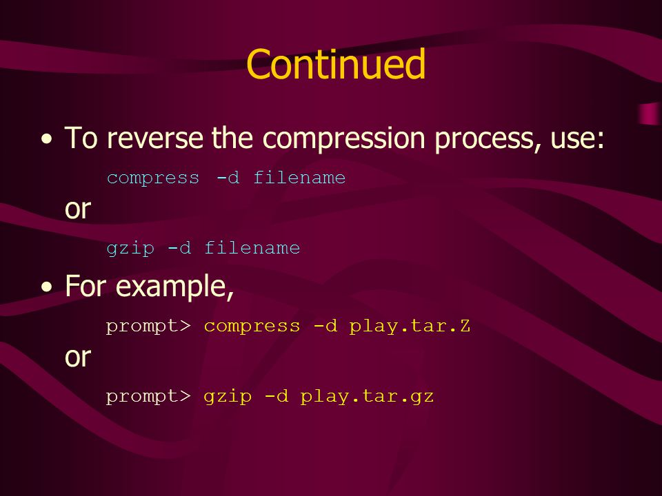 Continued To reverse the compression process, use: compress -d filename or gzip -d filename For example, prompt> compress -d play.tar.Z or prompt> gzip -d play.tar.gz