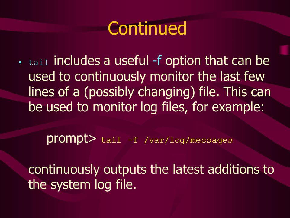 Continued tail includes a useful -f option that can be used to continuously monitor the last few lines of a (possibly changing) file.