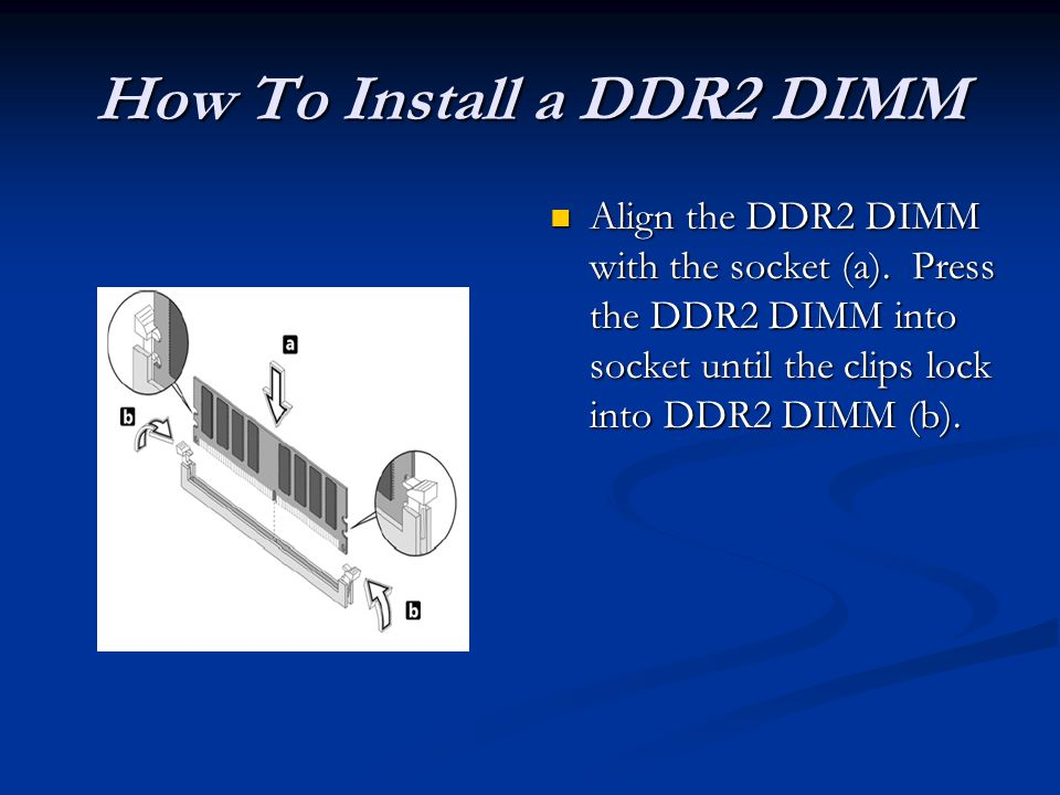 How To Install a DDR2 DIMM Align the DDR2 DIMM with the socket (a).