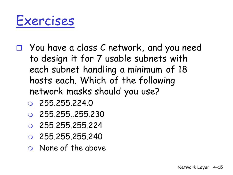 Network Layer4-15 Exercises r You have a class C network, and you need to design it for 7 usable subnets with each subnet handling a minimum of 18 hosts each.