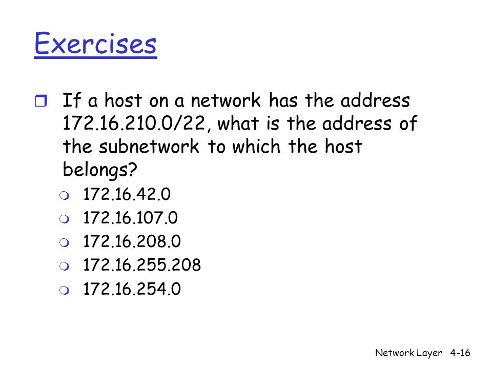 Network Layer4-16 Exercises r If a host on a network has the address /22, what is the address of the subnetwork to which the host belongs.
