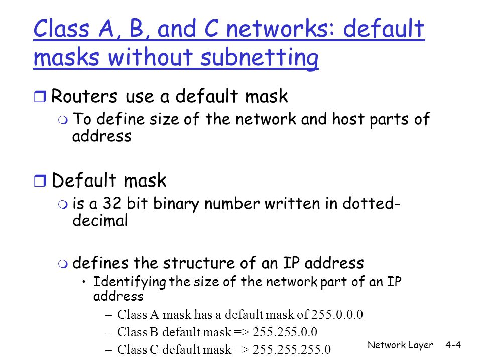 Network Layer4-4 Class A, B, and C networks: default masks without subnetting r Routers use a default mask m To define size of the network and host parts of address r Default mask m is a 32 bit binary number written in dotted- decimal m defines the structure of an IP address Identifying the size of the network part of an IP address –Class A mask has a default mask of –Class B default mask => –Class C default mask =>
