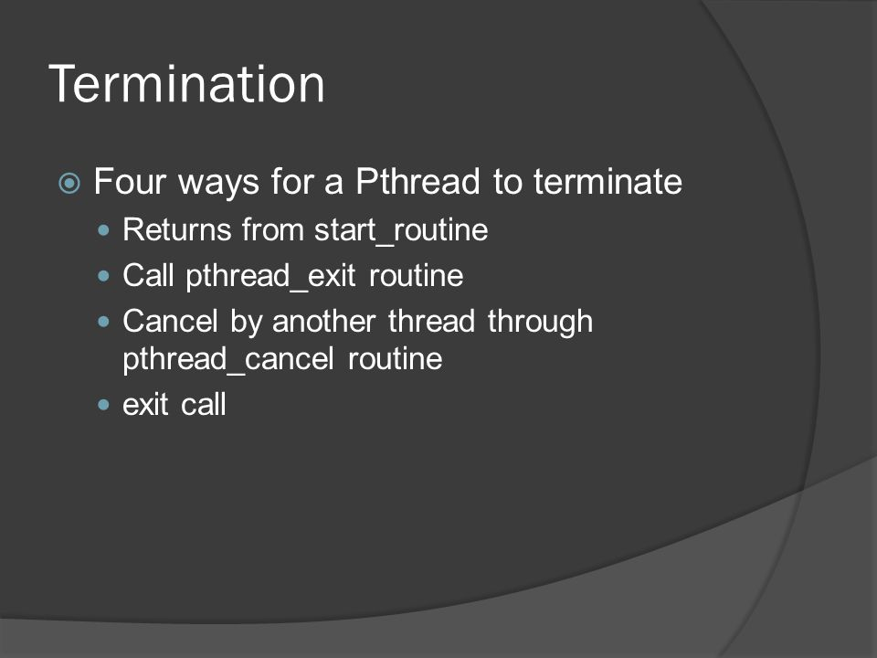 Termination  Four ways for a Pthread to terminate Returns from start_routine Call pthread_exit routine Cancel by another thread through pthread_cancel routine exit call