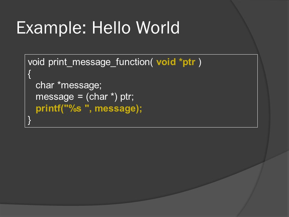 Example: Hello World void print_message_function( void *ptr ) { char *message; message = (char *) ptr; printf( %s , message); }