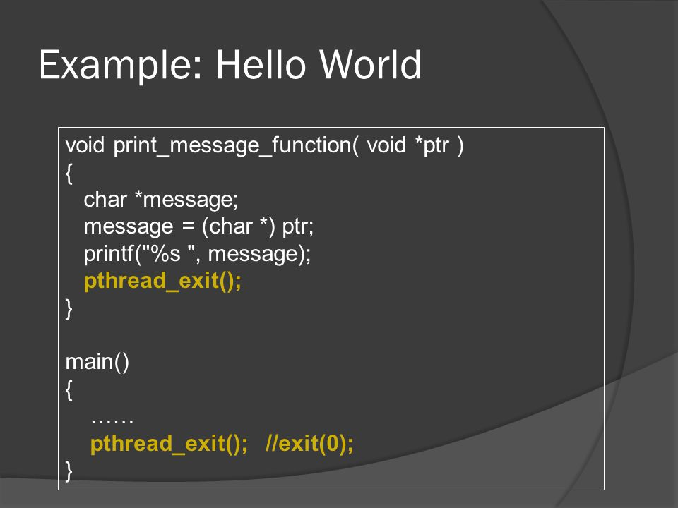 Example: Hello World void print_message_function( void *ptr ) { char *message; message = (char *) ptr; printf( %s , message); pthread_exit(); } main() { …… pthread_exit(); //exit(0); }