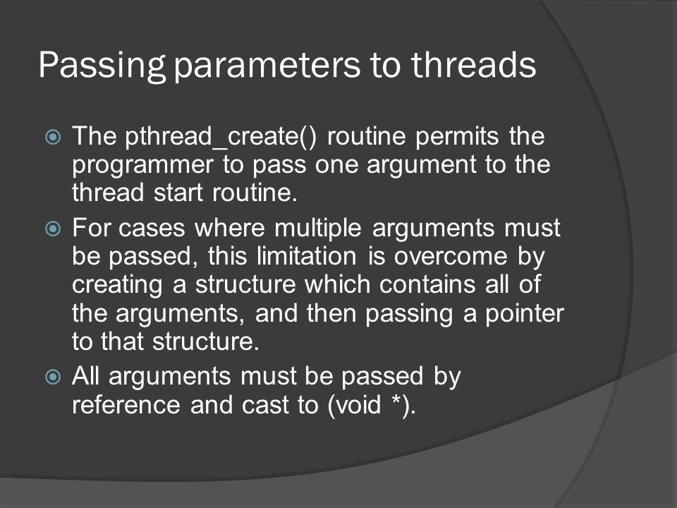 Passing parameters to threads  The pthread_create() routine permits the programmer to pass one argument to the thread start routine.