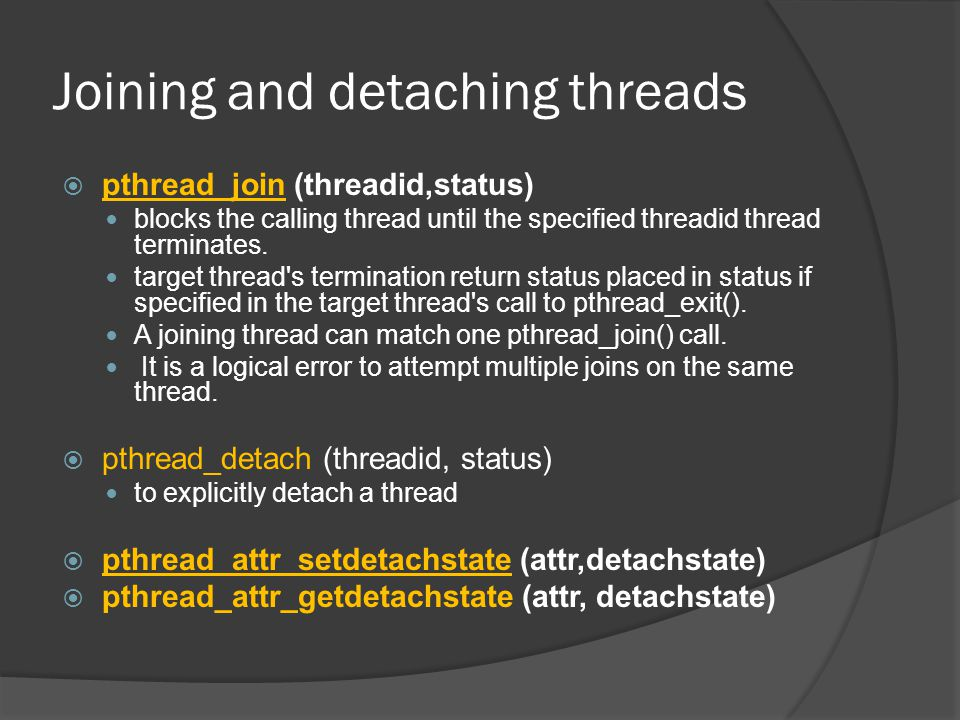 Joining and detaching threads  pthread_join (threadid,status) blocks the calling thread until the specified threadid thread terminates.