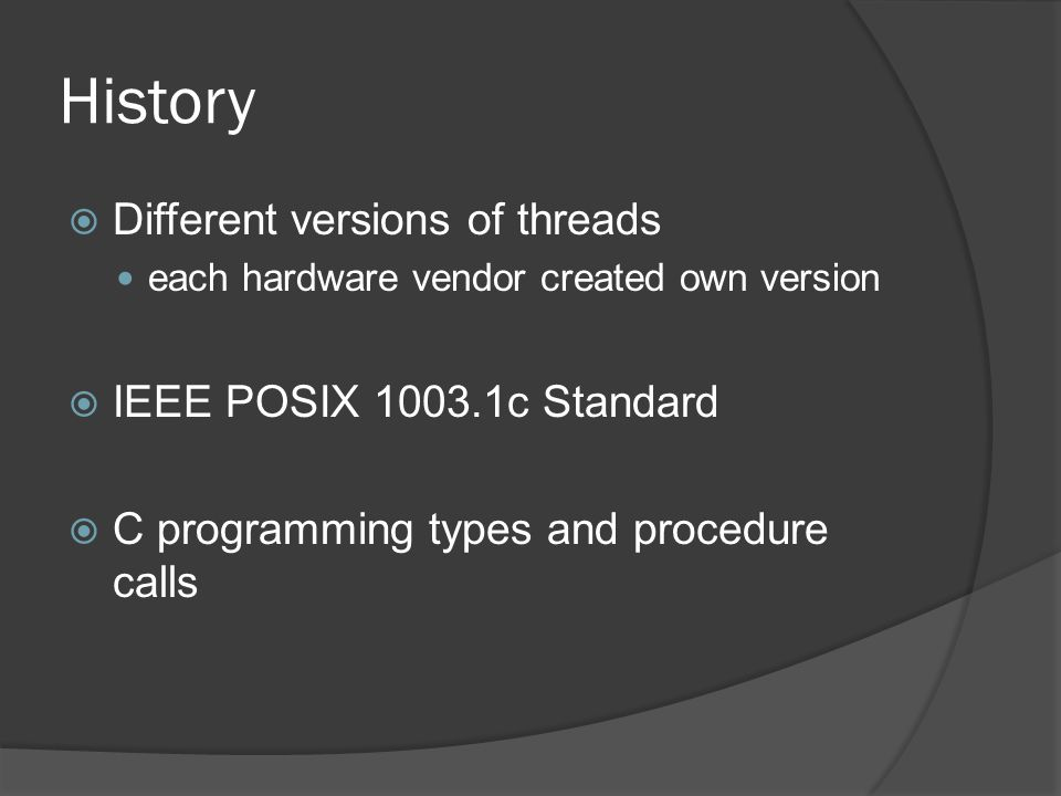 History  Different versions of threads each hardware vendor created own version  IEEE POSIX c Standard  C programming types and procedure calls