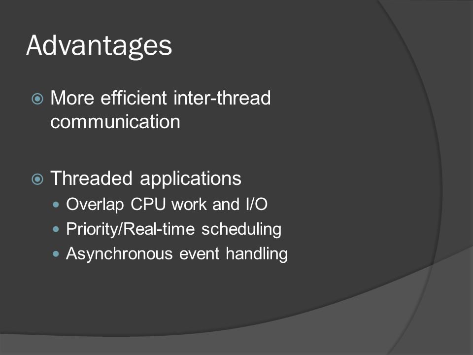 Advantages  More efficient inter-thread communication  Threaded applications Overlap CPU work and I/O Priority/Real-time scheduling Asynchronous event handling