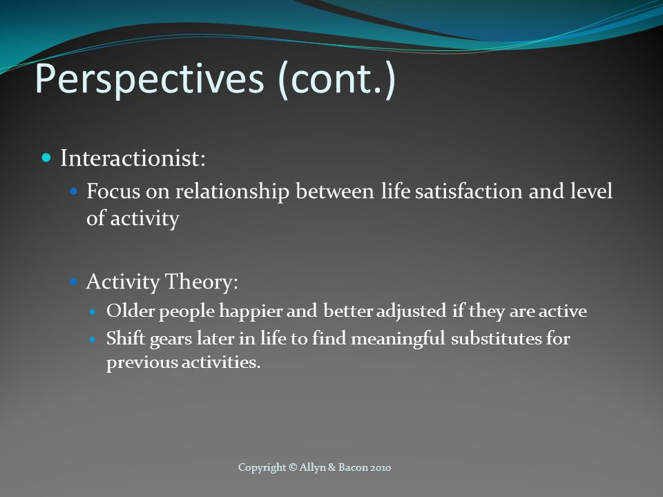 Copyright © Allyn & Bacon 2010 Perspectives (cont.) Interactionist: Focus on relationship between life satisfaction and level of activity Activity Theory: Older people happier and better adjusted if they are active Shift gears later in life to find meaningful substitutes for previous activities.