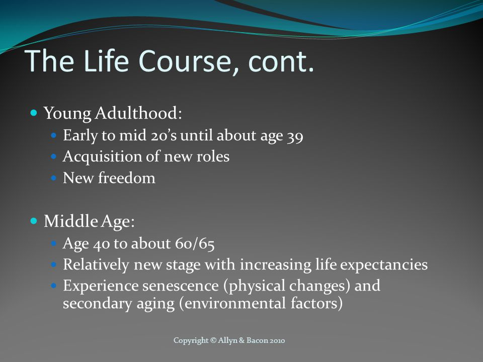 Copyright © Allyn & Bacon 2010 The Life Course, cont.